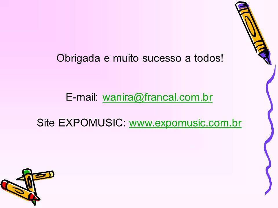 Obrigada e muito sucesso a todos! E-mail: wanira@francal.com.brwanira@francal.com.br Site EXPOMUSIC: www.expomusic.com.brwww.expomusic.com.br
