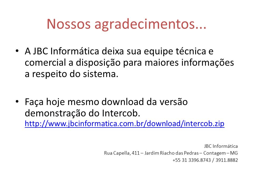 Nossos agradecimentos... A JBC Informática deixa sua equipe técnica e comercial a disposição para maiores informações a respeito do sistema. Faça hoje
