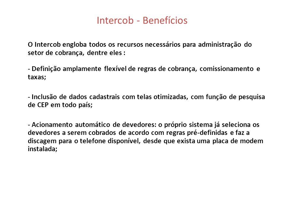 Intercob – soluções ideais para sua cobrança - Geração de mais de 100 tipos de relatórios e gráficos gerenciais e estatísticos pré-definidos, com opção de exportação para diversos formatos e envio via email pelo próprio sistema; - Interface de importação e exportação de dados via arquivo texto com layout já existente; - Funções de acompanhamento gerencial em tempo real; - Geração de cartas de cobrança personalizáveis; - Módulo de cobrança externa; - Integração com SPC Brasil; - Geração de boletos de cobrança bancários;