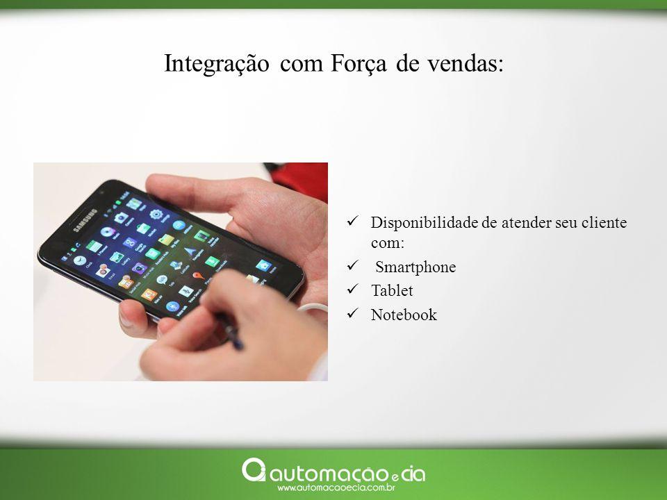 Integração com Força de vendas: Disponibilidade de atender seu cliente com: Smartphone Tablet Notebook