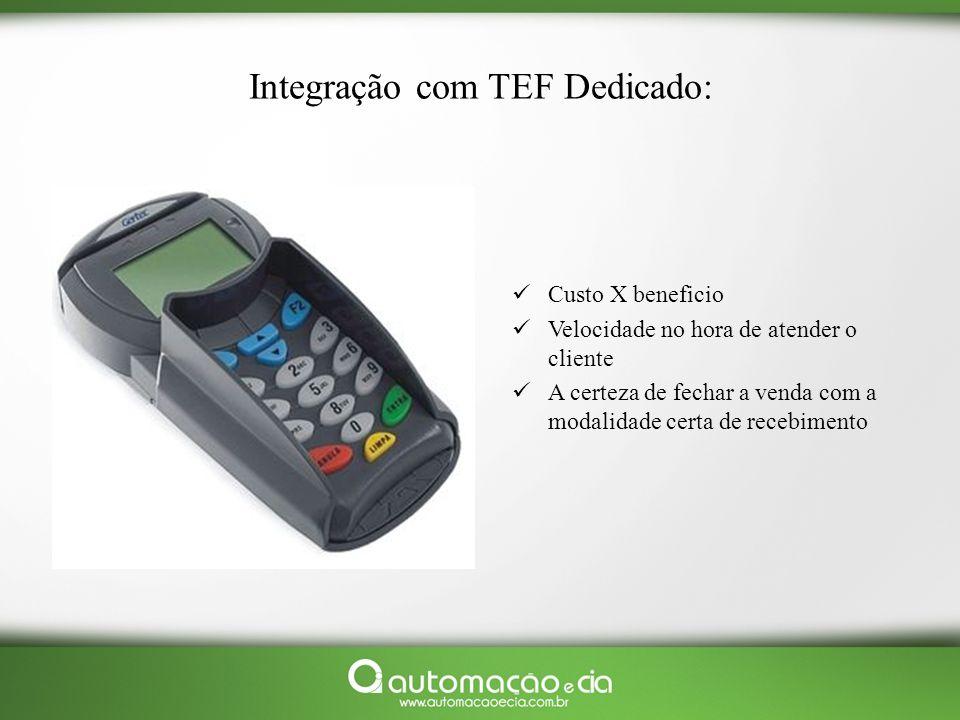 Integração com TEF Dedicado: Custo X beneficio Velocidade no hora de atender o cliente A certeza de fechar a venda com a modalidade certa de recebimen