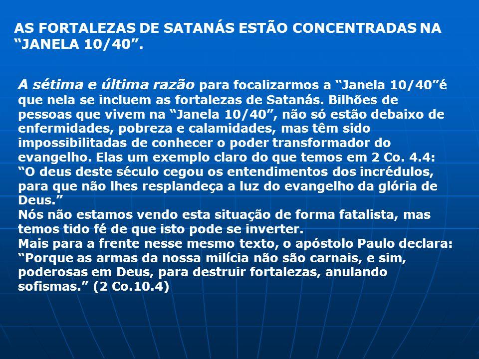 A sétima e última razão para focalizarmos a Janela 10/40é que nela se incluem as fortalezas de Satanás. Bilhões de pessoas que vivem na Janela 10/40,