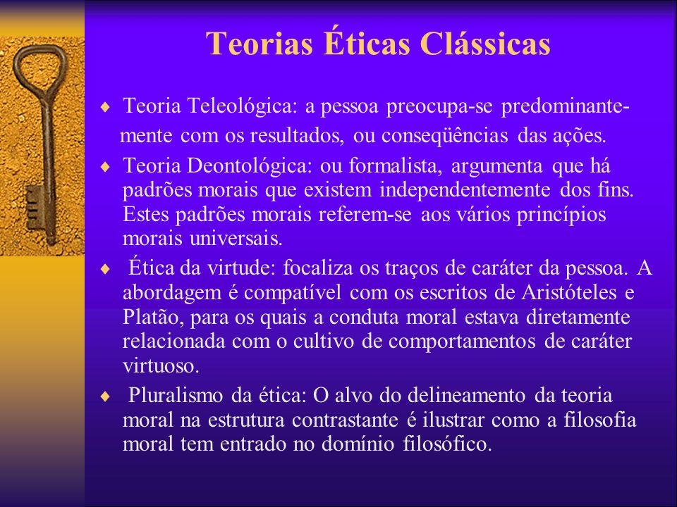 Teorias Éticas Clássicas Teoria Teleológica: a pessoa preocupa-se predominante- mente com os resultados, ou conseqüências das ações. Teoria Deontológi