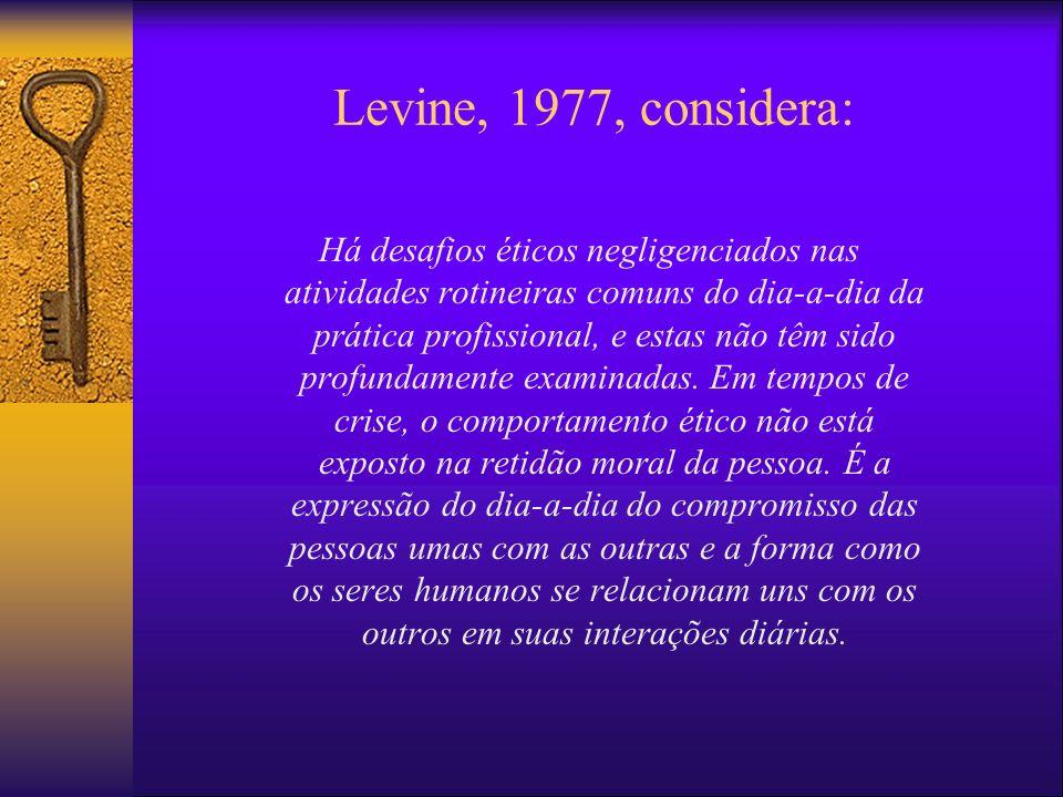 Levine, 1977, considera: Há desafios éticos negligenciados nas atividades rotineiras comuns do dia-a-dia da prática profissional, e estas não têm sido