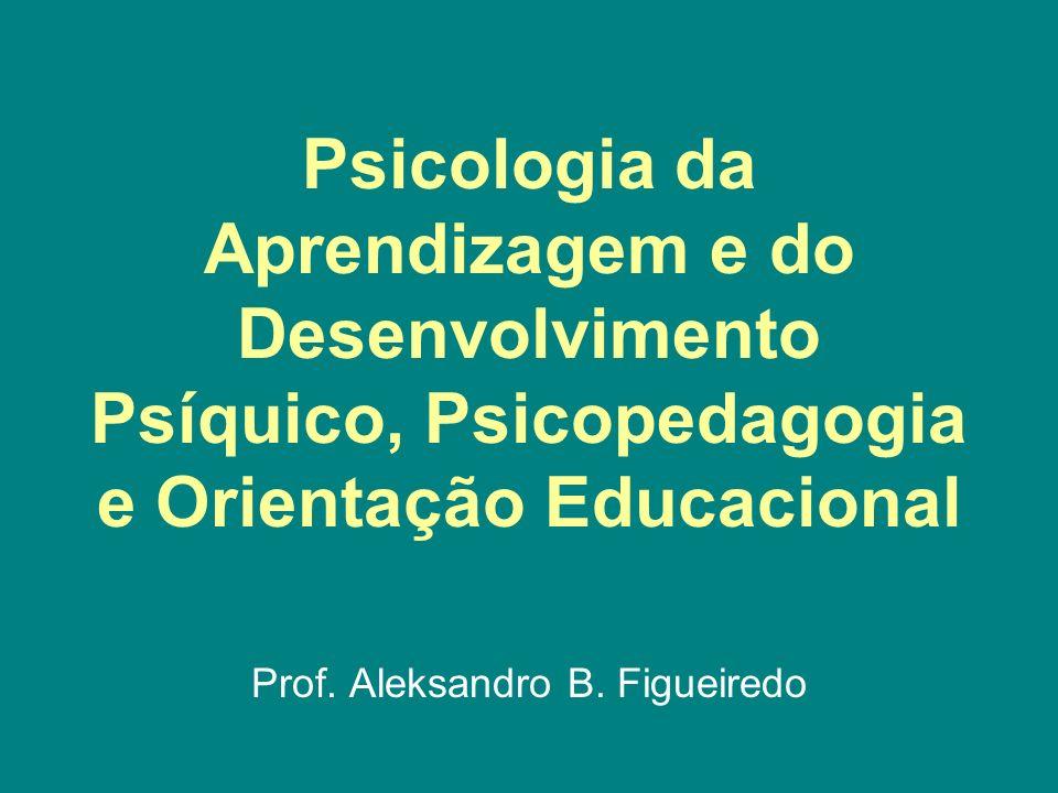Psicologia da Aprendizagem e do Desenvolvimento Psíquico, Psicopedagogia e Orientação Educacional Prof. Aleksandro B. Figueiredo