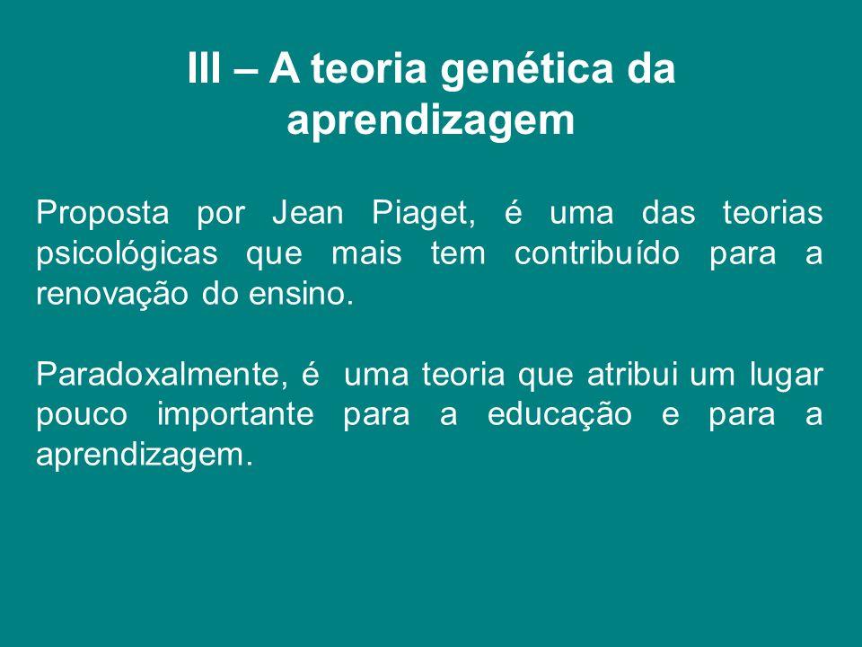 III – A teoria genética da aprendizagem Proposta por Jean Piaget, é uma das teorias psicológicas que mais tem contribuído para a renovação do ensino.