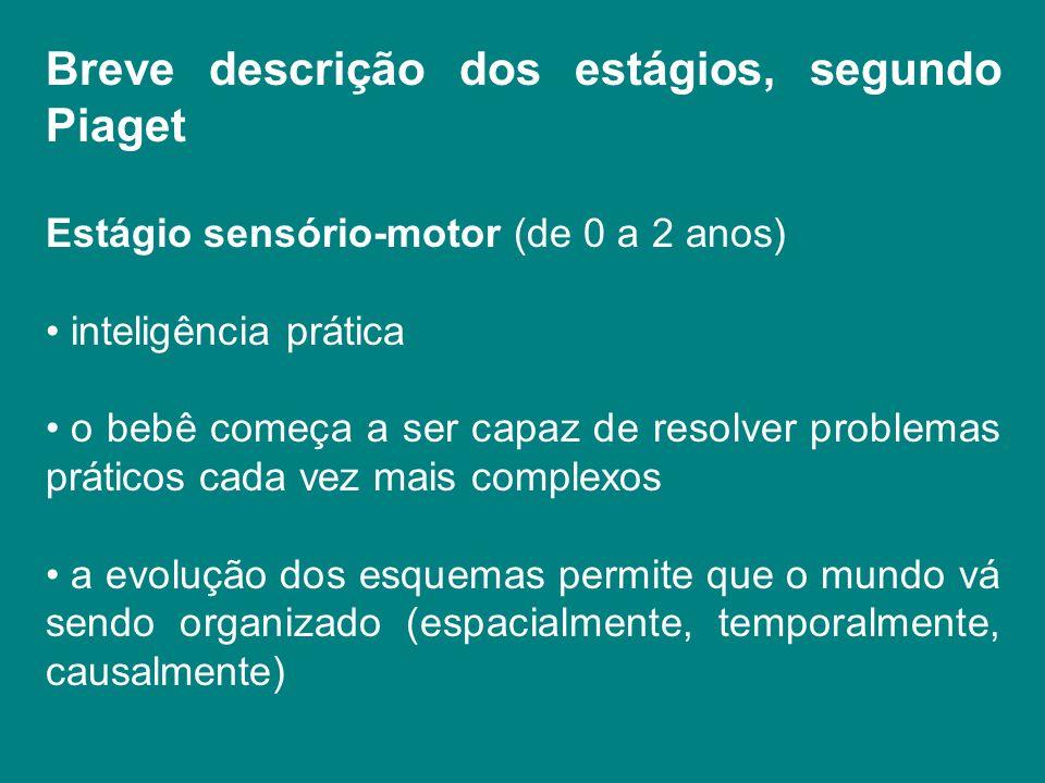 Breve descrição dos estágios, segundo Piaget Estágio sensório-motor (de 0 a 2 anos) inteligência prática o bebê começa a ser capaz de resolver problem