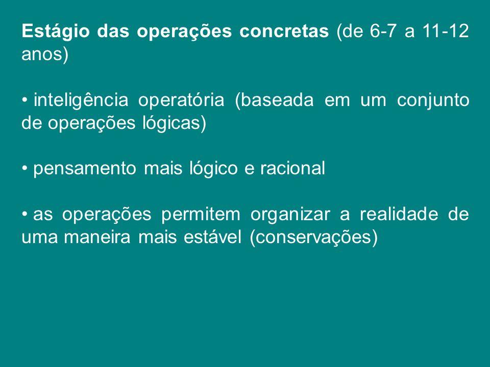 Estágio das operações concretas (de 6-7 a 11-12 anos) inteligência operatória (baseada em um conjunto de operações lógicas) pensamento mais lógico e r