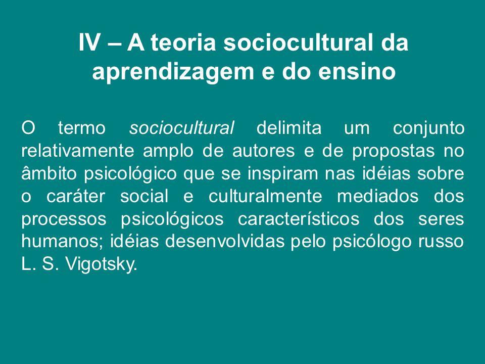 IV – A teoria sociocultural da aprendizagem e do ensino O termo sociocultural delimita um conjunto relativamente amplo de autores e de propostas no âm
