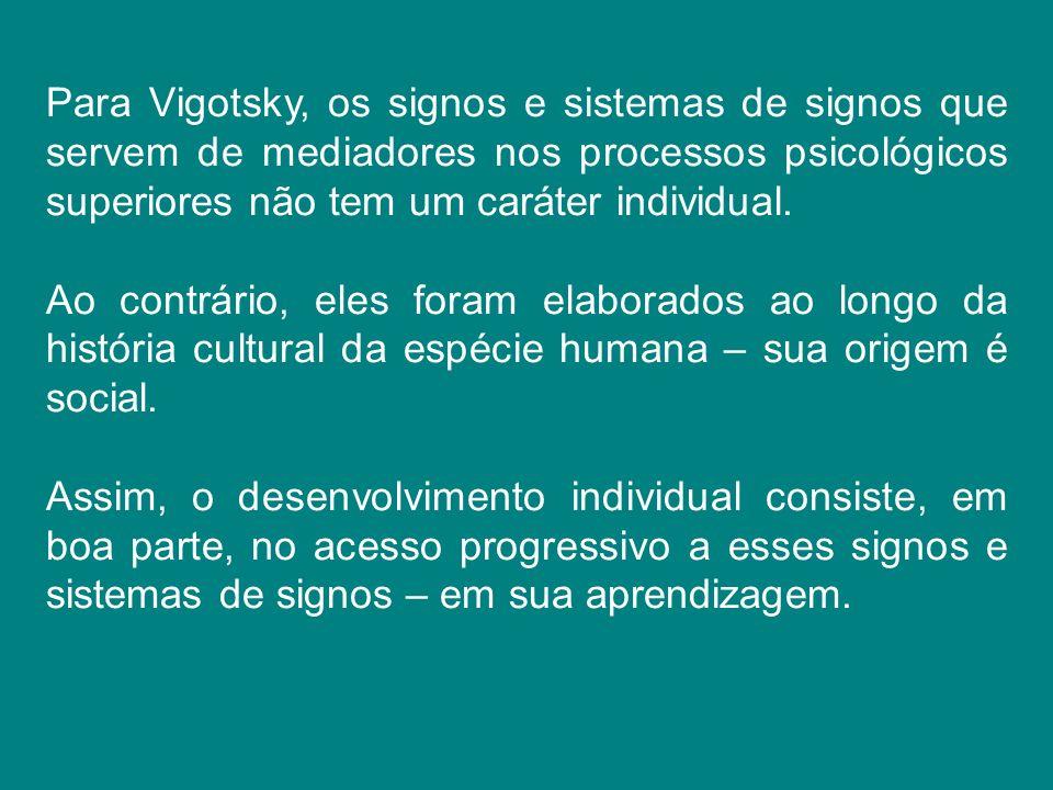 Para Vigotsky, os signos e sistemas de signos que servem de mediadores nos processos psicológicos superiores não tem um caráter individual. Ao contrár