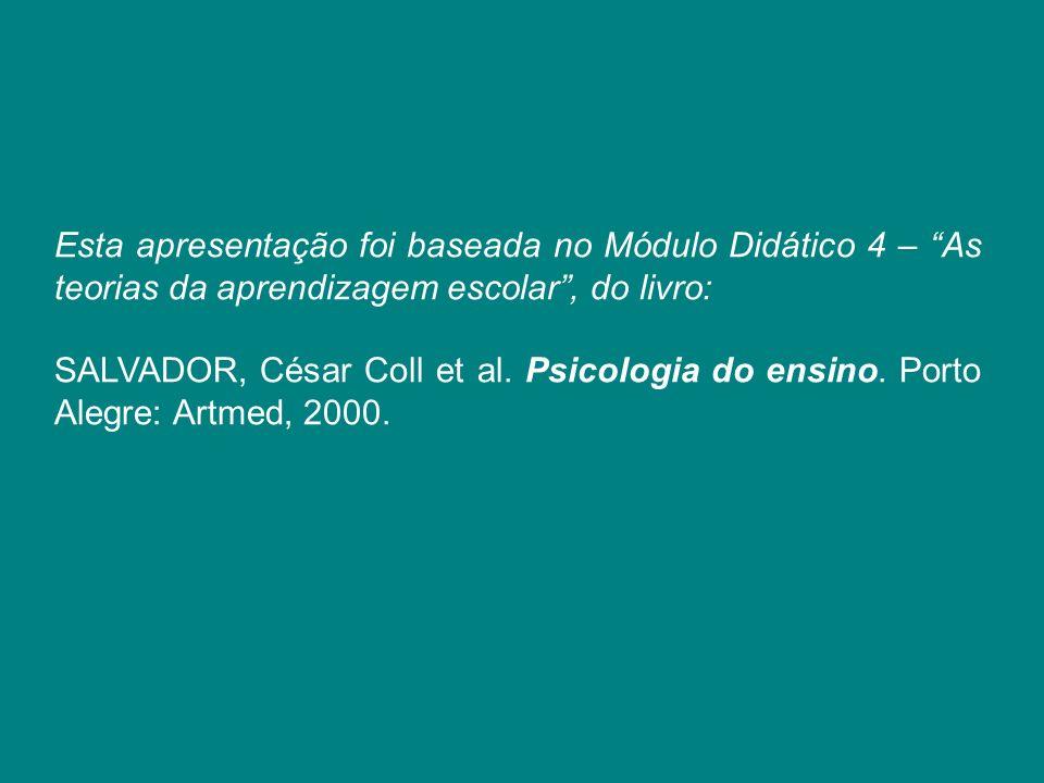 Esta apresentação foi baseada no Módulo Didático 4 – As teorias da aprendizagem escolar, do livro: SALVADOR, César Coll et al. Psicologia do ensino. P