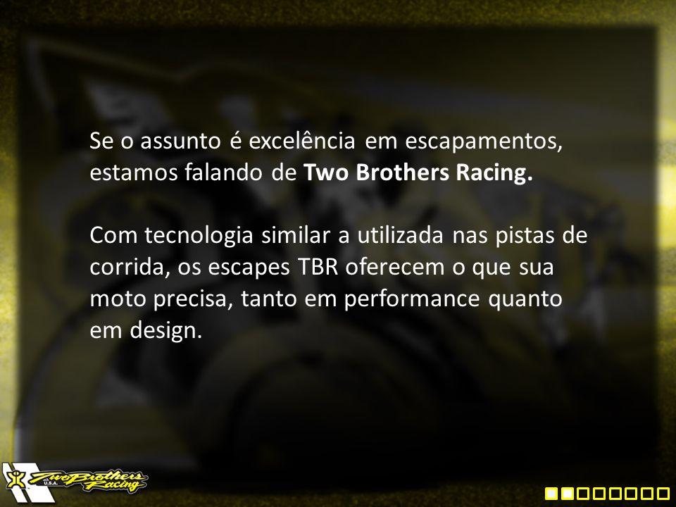 Se o assunto é excelência em escapamentos, estamos falando de Two Brothers Racing. Com tecnologia similar a utilizada nas pistas de corrida, os escape