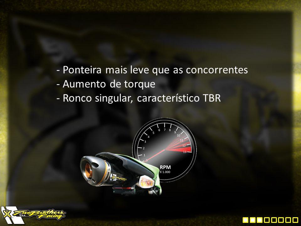 - Ponteira mais leve que as concorrentes - Aumento de torque - Ronco singular, característico TBR