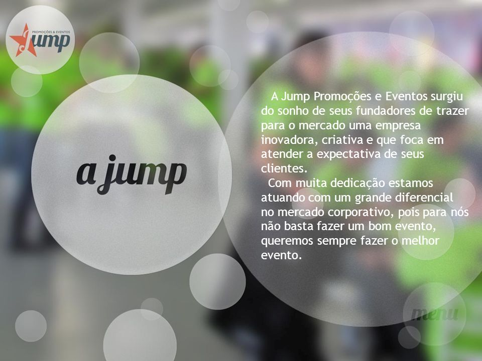 A Jump Promoções e Eventos surgiu do sonho de seus fundadores de trazer para o mercado uma empresa inovadora, criativa e que foca em atender a expecta