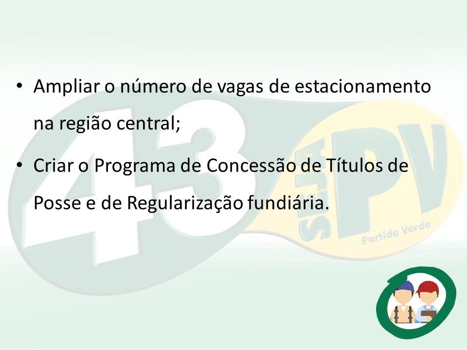 Ampliar o número de vagas de estacionamento na região central; Criar o Programa de Concessão de Títulos de Posse e de Regularização fundiária.
