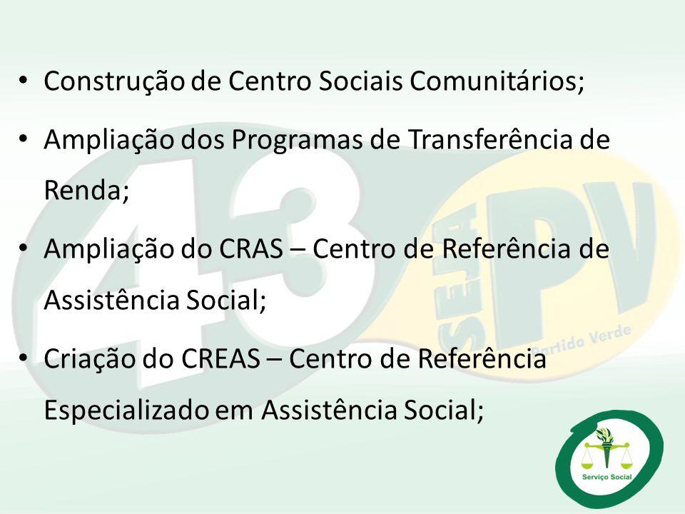 Construção de Centro Sociais Comunitários; Ampliação dos Programas de Transferência de Renda; Ampliação do CRAS – Centro de Referência de Assistência