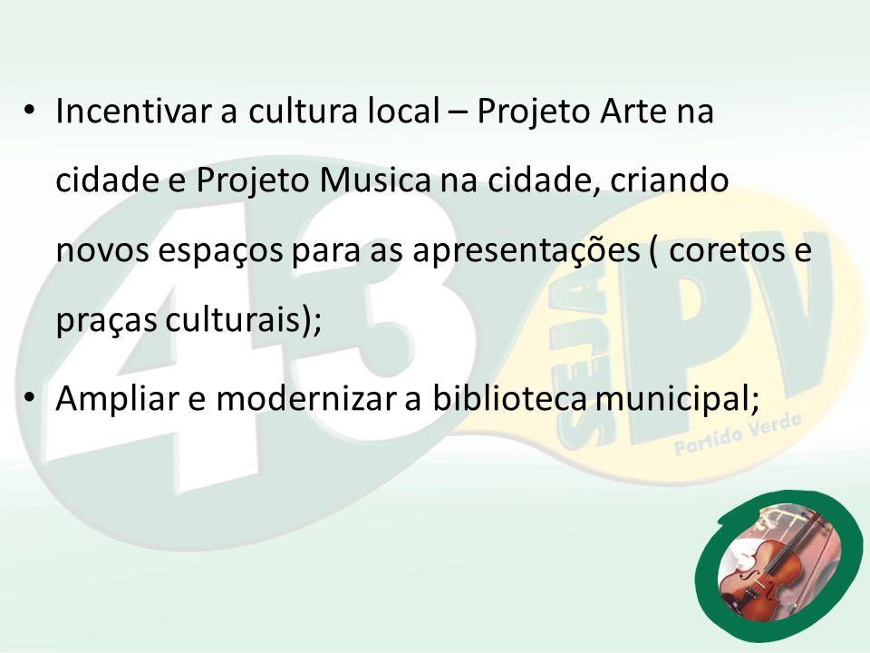 Incentivar a cultura local – Projeto Arte na cidade e Projeto Musica na cidade, criando novos espaços para as apresentações ( coretos e praças cultura