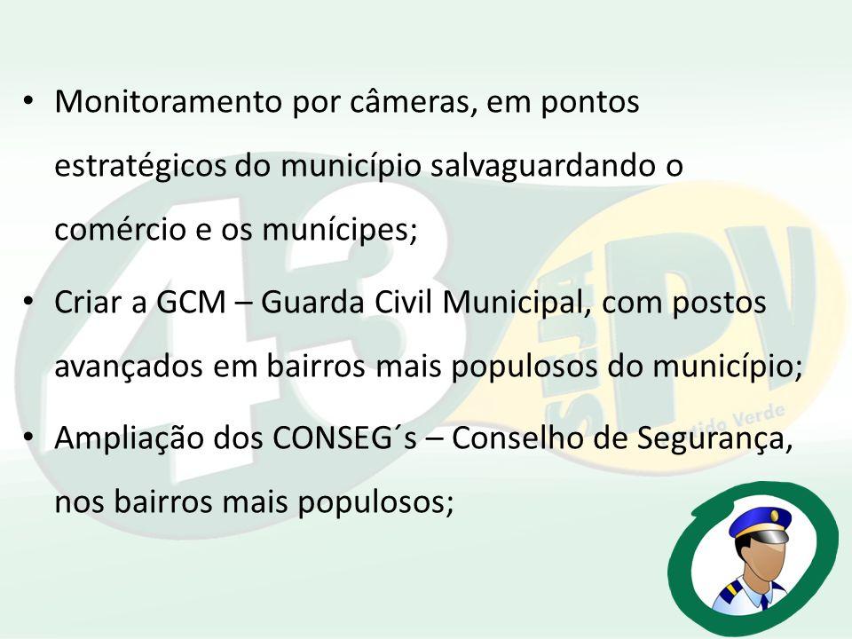 Monitoramento por câmeras, em pontos estratégicos do município salvaguardando o comércio e os munícipes; Criar a GCM – Guarda Civil Municipal, com pos