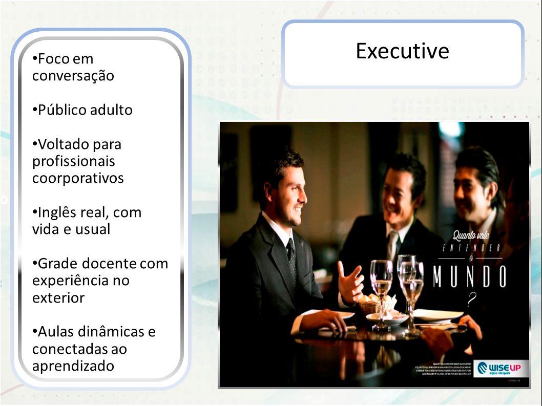 Executive Foco em conversação Público adulto Voltado para profissionais coorporativos Inglês real, com vida e usual Grade docente com experiência no e