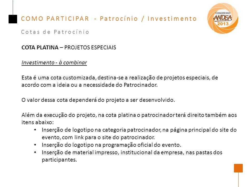 COMO PARTICIPAR - Patrocínio / Investimento Cotas de Patrocínio COTA PLATINA – PROJETOS ESPECIAIS Investimento - à combinar Esta é uma cota customizada, destina-se a realização de projetos especiais, de acordo com a ideia ou a necessidade do Patrocinador.