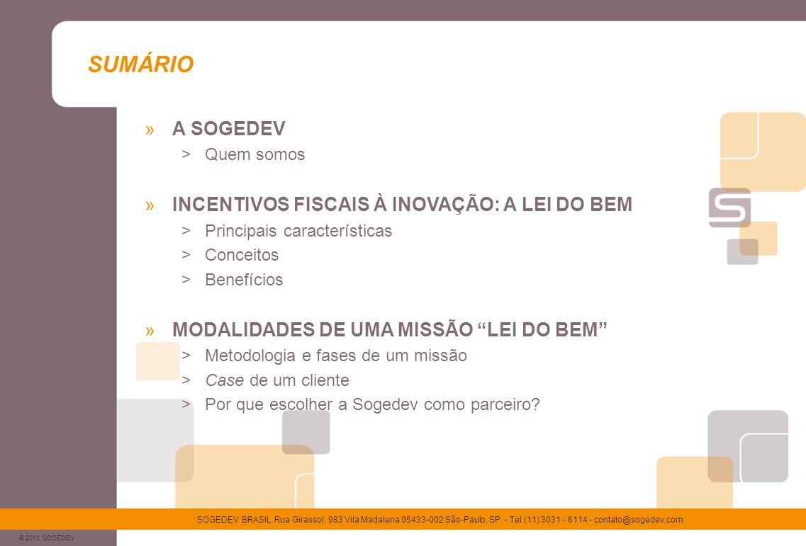 © 2013 SOGEDEV SOGEDEV BRASIL Rua Girassol, 983 Vila Madalena 05433-002 São-Paulo, SP - Tel (11) 3031 - 6114 - contato@sogedev.com A SOGEDEV Consultoria especializada em otimização do financiamento da inovação, criada há 10 anos na França Mais de 2000 missões realizadas em financiamento da inovação Mais de 600 clientes operando em quase todos os setores econômicos : >Informática / TI, telecomunicações, eletrônica, biotecnologia / farmacêutica, automobilístico, aeronáutico, agro-alimentício, etc.
