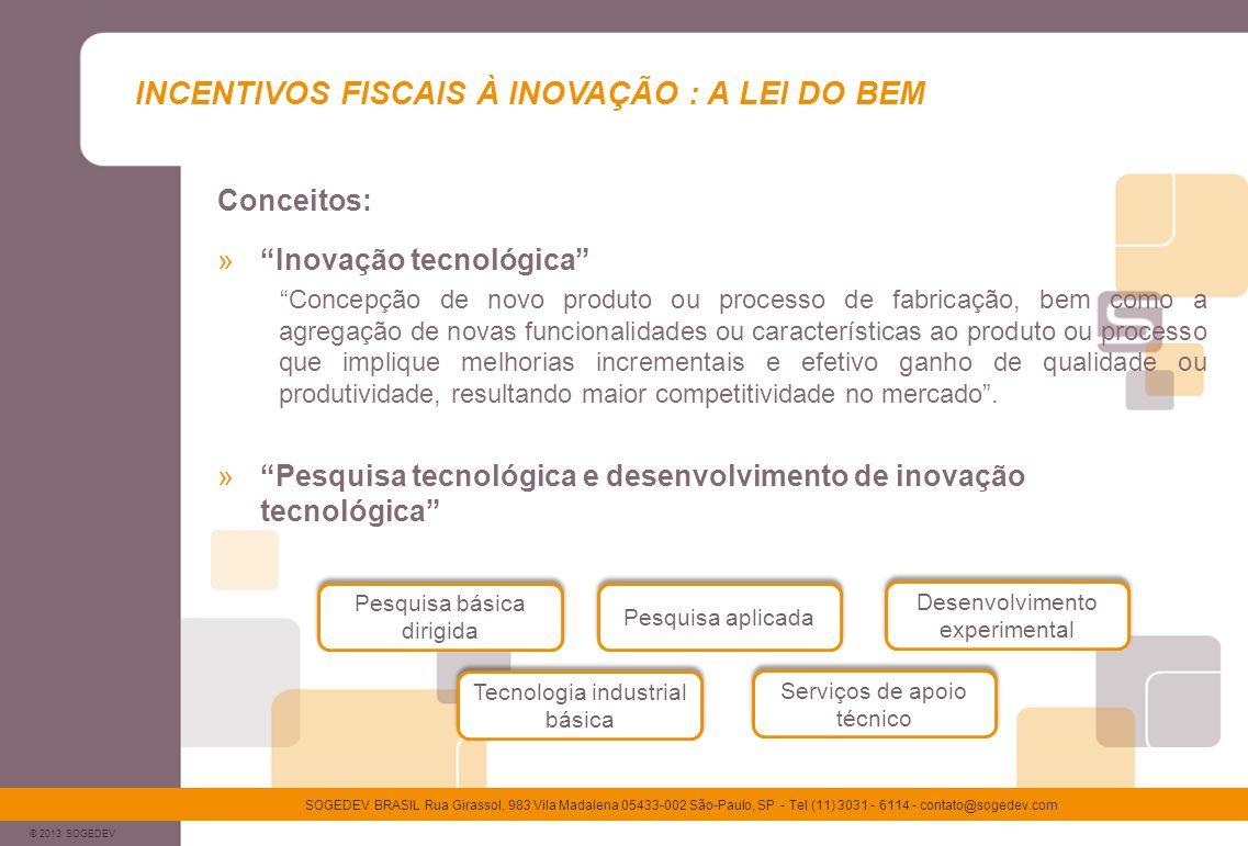 © 2013 SOGEDEV SOGEDEV BRASIL Rua Girassol, 983 Vila Madalena 05433-002 São-Paulo, SP - Tel (11) 3031 - 6114 - contato@sogedev.com INCENTIVOS FISCAIS À INOVAÇÃO : A LEI DO BEM Benefícios: Exclusão adicional de 60% dos dispêndios com Inovação Tecnológica da base de cálculo do IR e da CSLL Aumento da exclusão adicional para até 80%, conforme aumento (contratações) no número de pesquisadores Redução de 50% de IPI pago sobre equipamentos de P&D Depreciação integral no próprio ano de aquisição dos equipamentos Amortização acelerada de ativos intangíveis para efeito do cálculo de IR Dedução dos valores transferidos a micro e pequenas empresas Aumento da exclusão adicional em mais 20% se houver patente concedida Redução a zero da alíquota do imposto sobre renda retido na fonte sobre registro de marcas e patentes no exterior
