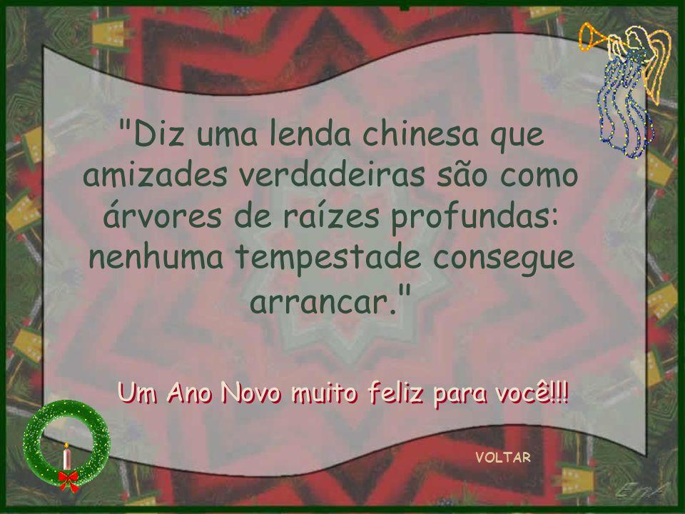 Diz uma lenda chinesa que amizades verdadeiras são como árvores de raízes profundas: nenhuma tempestade consegue arrancar. VOLTAR Um Ano Novo muito feliz para você!!!