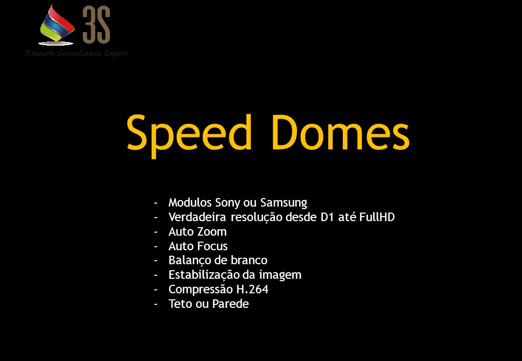 13 Speed Domes -Modulos Sony ou Samsung -Verdadeira resolução desde D1 até FullHD -Auto Zoom -Auto Focus -Balanço de branco -Estabilização da imagem -