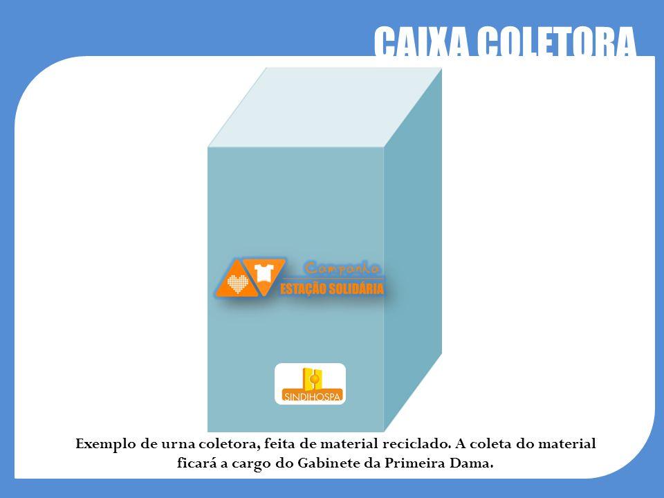 CAIXA COLETORA Exemplo de urna coletora, feita de material reciclado. A coleta do material ficará a cargo do Gabinete da Primeira Dama.