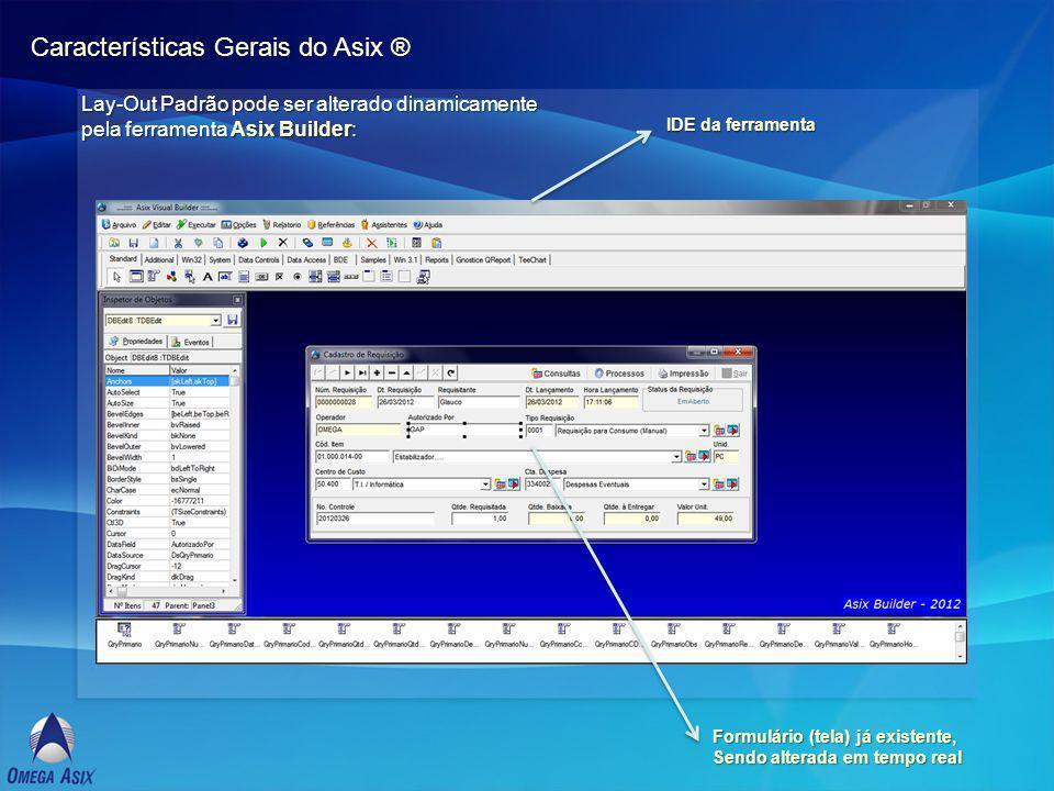 Características Gerais do Asix ® Lay-Out Padrão pode ser alterado dinamicamente pela ferramenta Asix Builder: IDE da ferramenta Formulário (tela) já existente, Sendo alterada em tempo real