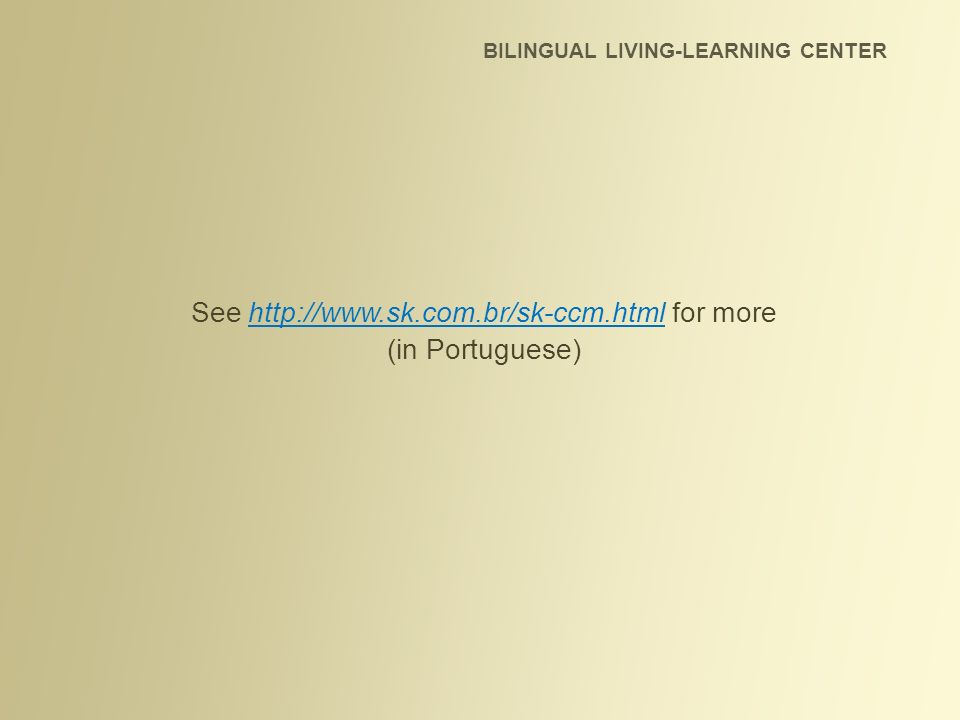 See http://www.sk.com.br/sk-ccm.html for more (in Portuguese) BILINGUAL LIVING-LEARNING CENTER