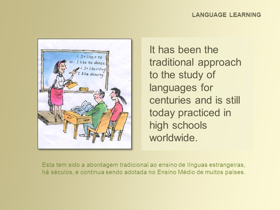 It has been the traditional approach to the study of languages for centuries and is still today practiced in high schools worldwide. LANGUAGE LEARNING