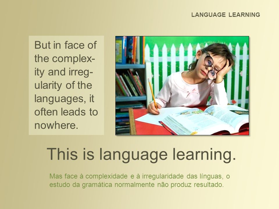 LANGUAGE LEARNING This is language learning. But in face of the complex- ity and irreg- ularity of the languages, it often leads to nowhere. Mas face