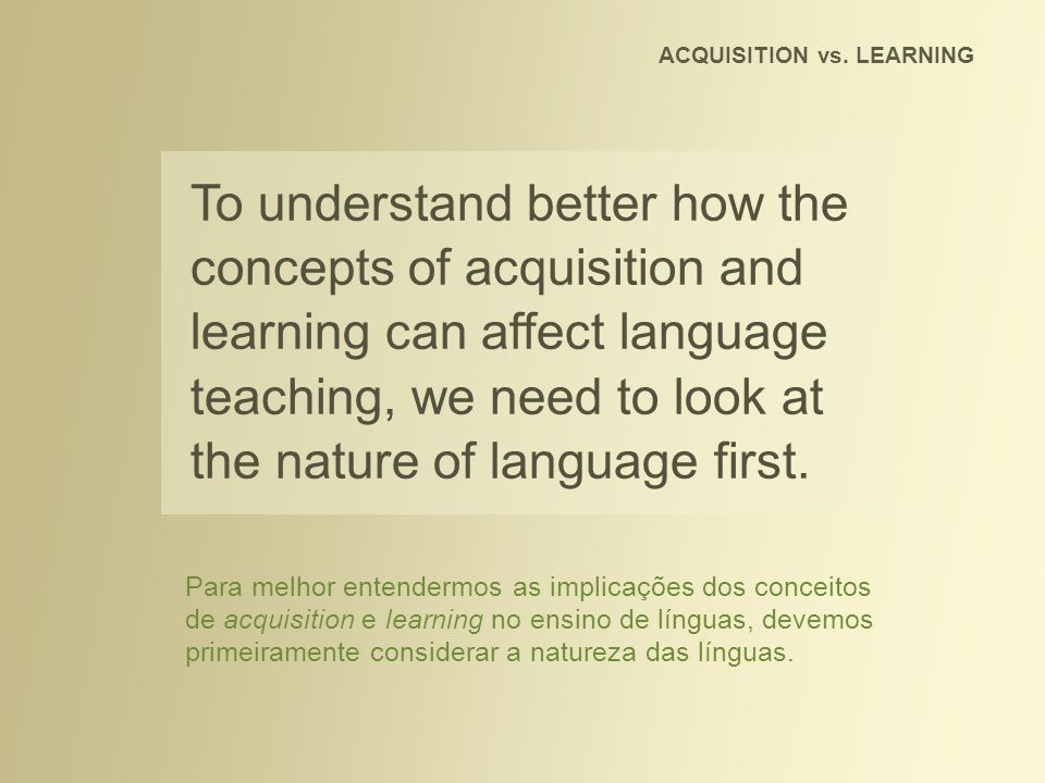 To understand better how the concepts of acquisition and learning can affect language teaching, we need to look at the nature of language first. ACQUI