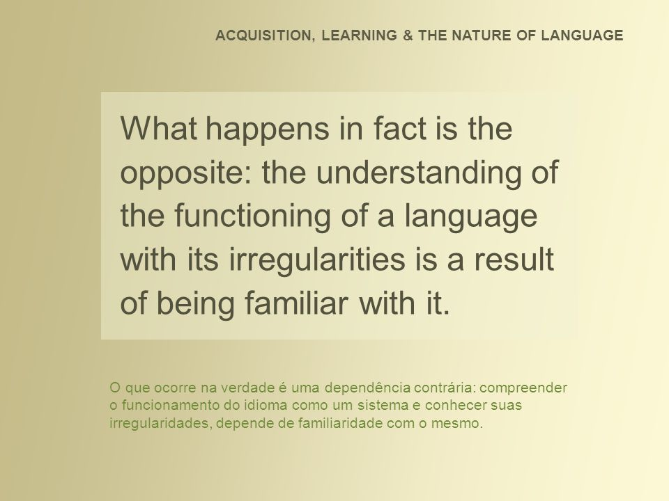 What happens in fact is the opposite: the understanding of the functioning of a language with its irregularities is a result of being familiar with it