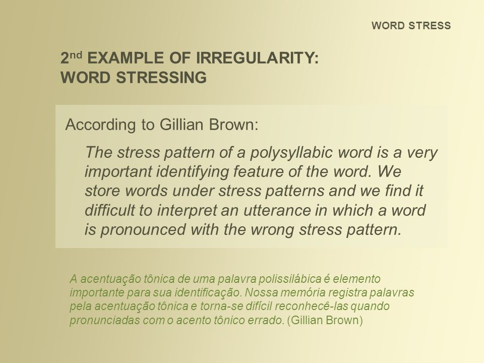 WORD STRESS 2 nd EXAMPLE OF IRREGULARITY: WORD STRESSING According to Gillian Brown: The stress pattern of a polysyllabic word is a very important ide