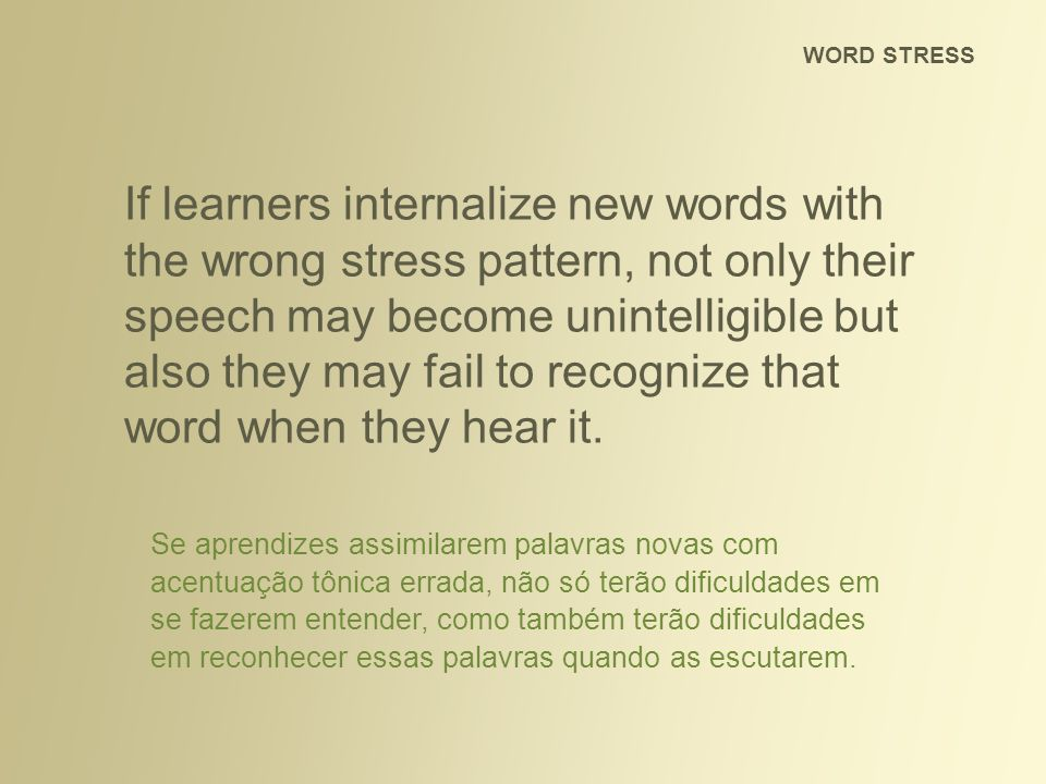 If learners internalize new words with the wrong stress pattern, not only their speech may become unintelligible but also they may fail to recognize t