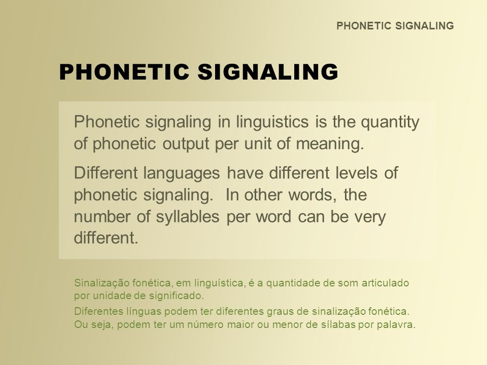 PHONETIC SIGNALING For example: It takes 1 syllable to say dog while it takes 3 syllables to convey the same meaning in Portuguese: cachorro.