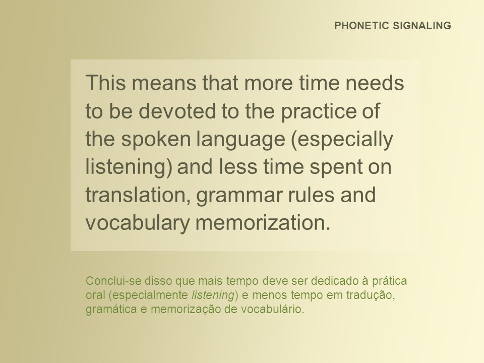 This means that more time needs to be devoted to the practice of the spoken language (especially listening) and less time spent on translation, gramma