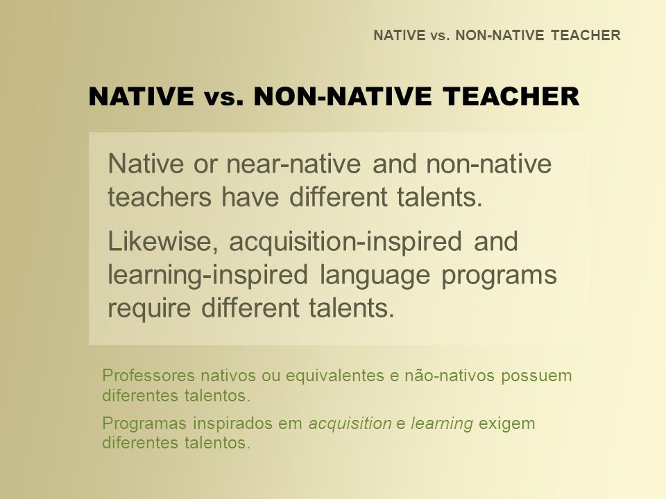 NATIVE vs. NON-NATIVE TEACHER Native or near-native and non-native teachers have different talents. Likewise, acquisition-inspired and learning-inspir