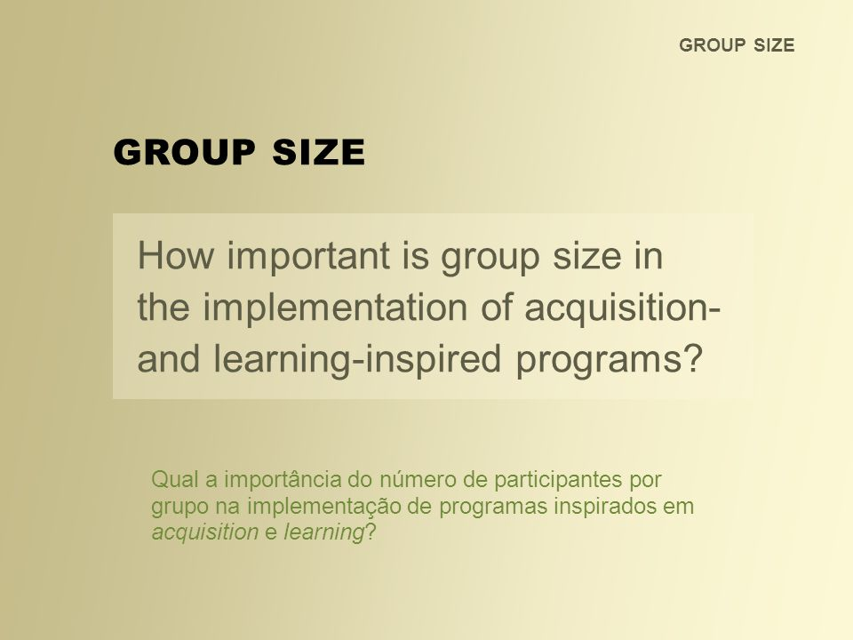 GROUP SIZE How important is group size in the implementation of acquisition- and learning-inspired programs? GROUP SIZE Qual a importância do número d