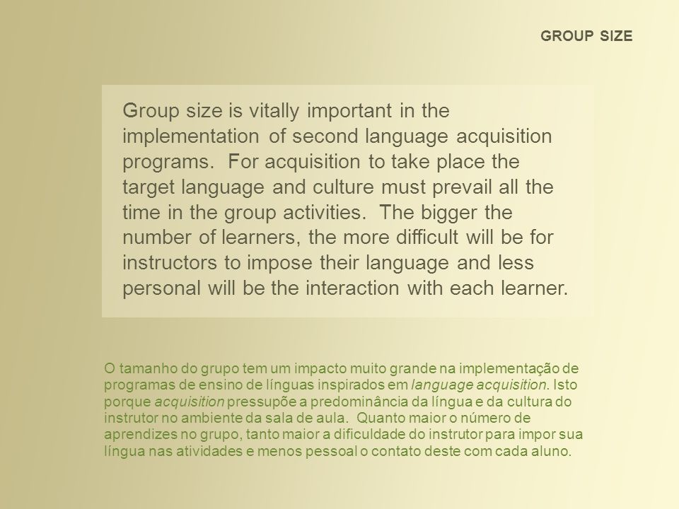 GROUP SIZE Group size is vitally important in the implementation of second language acquisition programs. For acquisition to take place the target lan