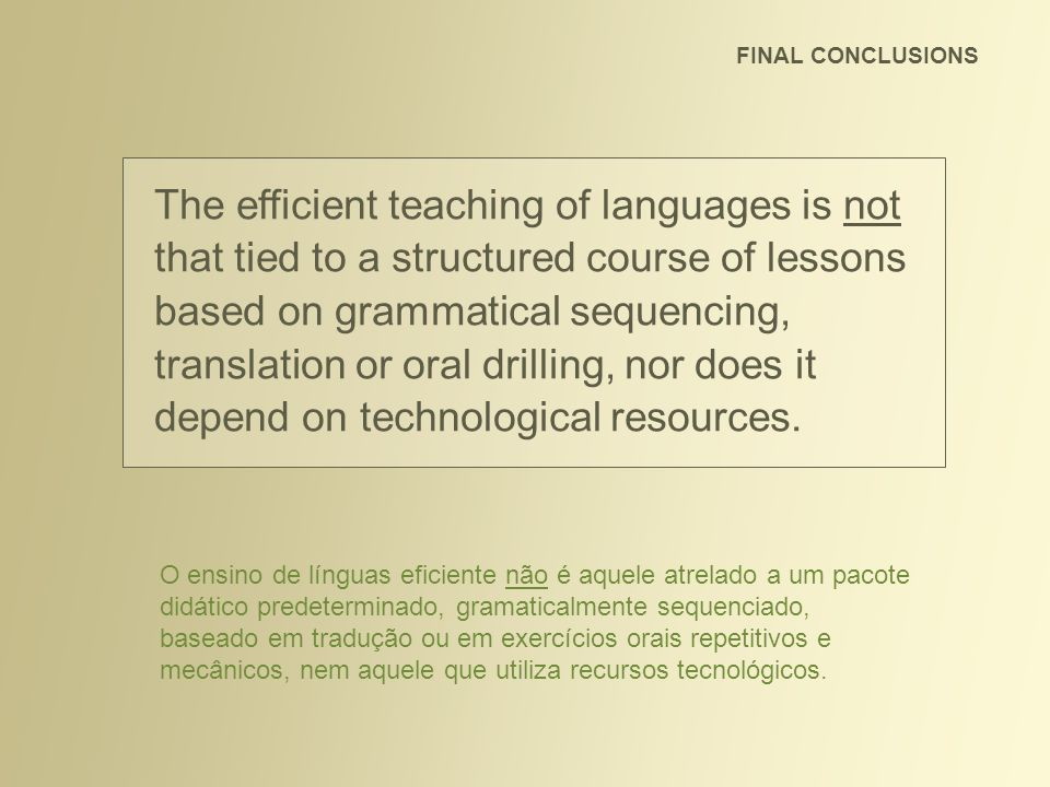 FINAL CONCLUSIONS Efficient teaching is personalized, takes place in a bicultural environment and is based on the personal skills of the facilitator in building relationships and creating situations of real communication with comprehensible input focusing on the learner s interests.