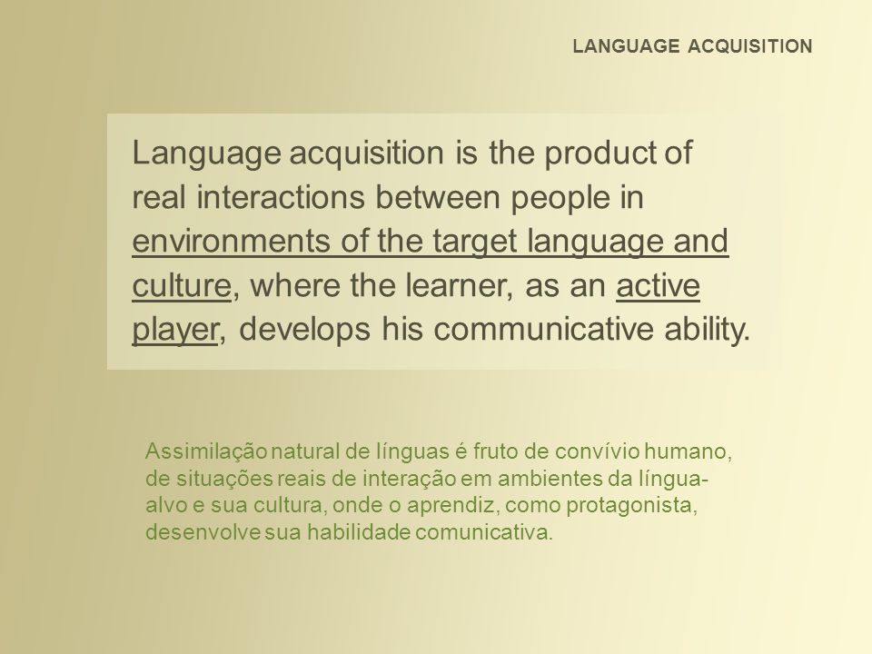 LANGUAGE ACQUISITION Language acquisition is the product of real interactions between people in environments of the target language and culture, where