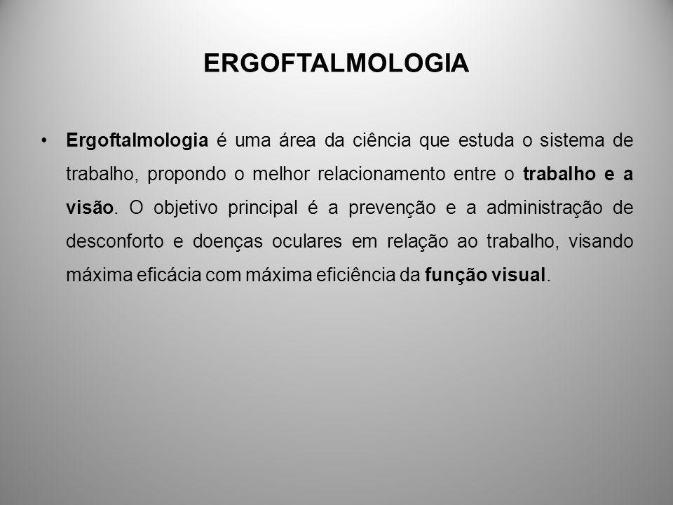ERGOFTALMOLOGIA Ergoftalmologia é uma área da ciência que estuda o sistema de trabalho, propondo o melhor relacionamento entre o trabalho e a visão. O