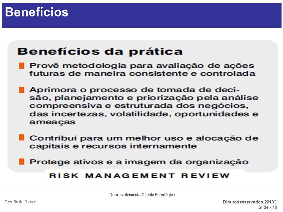 Desenvolvimento Círculo Estratégico Direitos reservados 2010® Slide - 19 Gestão de Riscos Benefícios