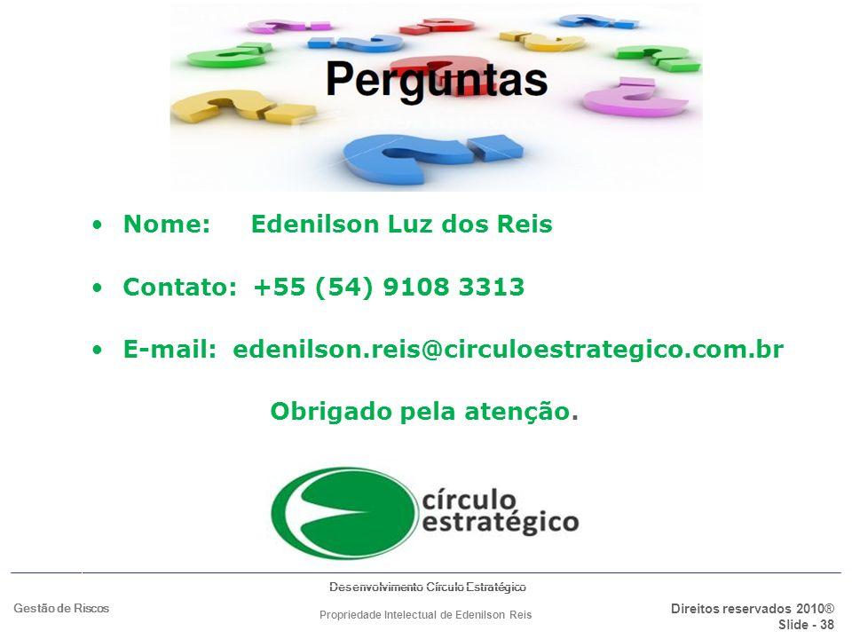 Desenvolvimento Círculo Estratégico Direitos reservados 2010® Slide - 38 Gestão de Riscos Propriedade Intelectual de Edenilson Reis Nome: Edenilson Lu