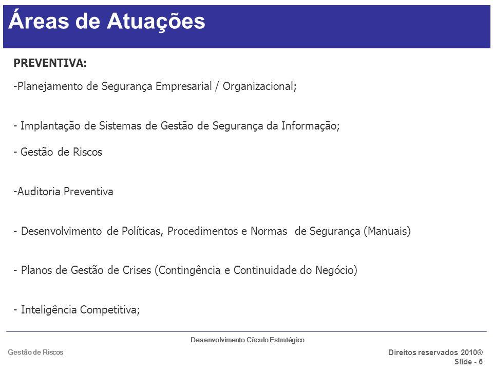Desenvolvimento Círculo Estratégico Direitos reservados 2010® Slide - 6 Gestão de Riscos Áreas de Atuações FORENSE: -Investigação de delitos corporativos; - Auditoria; - Sindicância; EDUCAÇÃO EXECUTIVA - Nas áreas de atuação SOLUÇÕES TECNOLÓGICAS E REPRESENTAÇÕES: - Venda de equipamentos; - Representação de equipamentos;