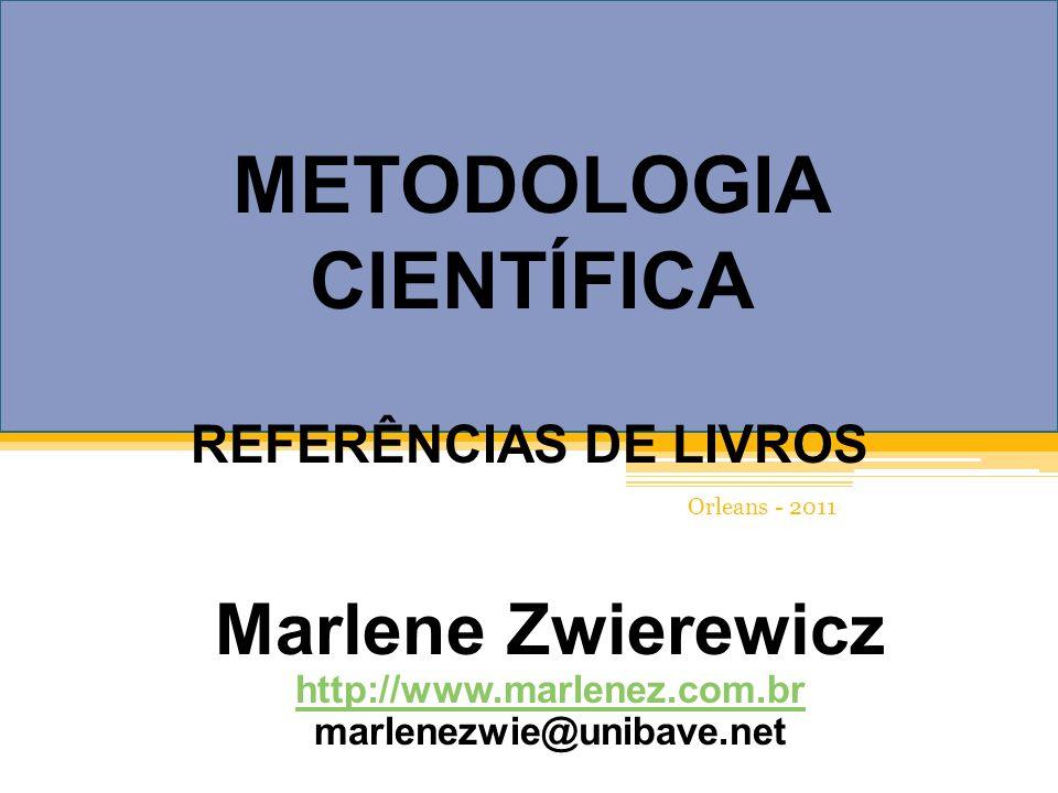 Marlene Zwierewicz http://www.marlenez.com.br marlenezwie@unibave.net METODOLOGIA CIENTÍFICA REFERÊNCIAS DE LIVROS Orleans - 2011