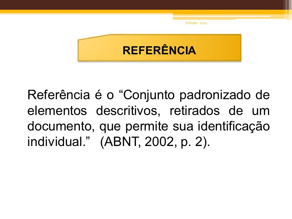 REFERÊNCIA Referência é o Conjunto padronizado de elementos descritivos, retirados de um documento, que permite sua identificação individual. (ABNT, 2